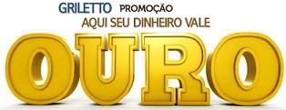 WWW.GRILETTO.COM.BR/PROMOCAO, PROMOÇÃO GRILETTO AQUI SEU DINHEIRO VALE OURO