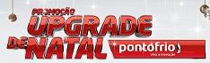 PROMOÇÃO UPGRADE DE NATAL PONTO FRIO, WWW.PONTOFRIO.COM.BR/UPGRADEDENATAL