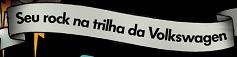 PROMOÇÃO SEU ROCK NA TRILHA VOLKSWAGEN ROCK IN RIO, WWW.VW.COM.BR/TRILHA