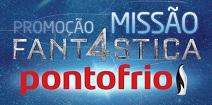 PROMOÇÃO MISSÃO FANT4STICA PONTOFRIO, WWW.PONTOFRIO.COM.BR/MISSAOFANTASTICA